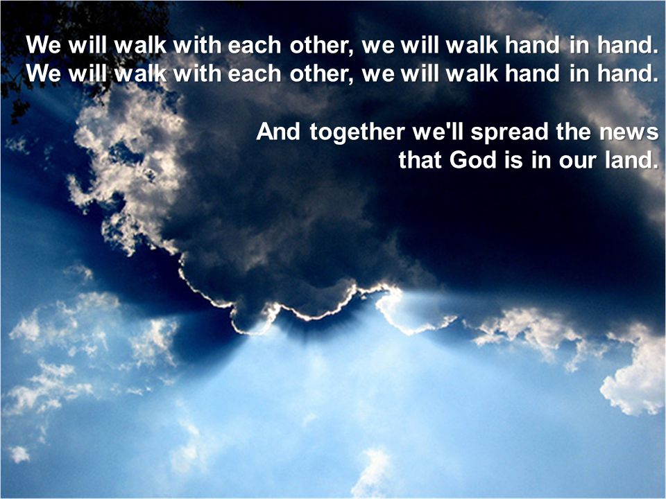 We will walk with each other, we will walk hand in hand. And together we'll spread the news that God is in our land.