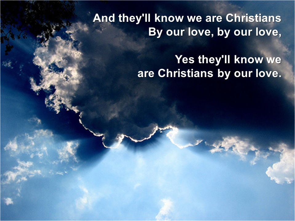 And they'll know we are Christians By our love, by our love, Yes they'll know we are Christians by our love.