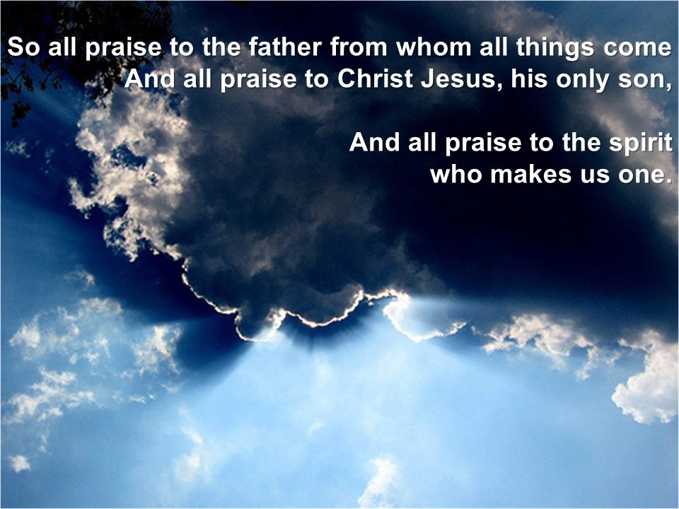 So all praise to the father from whom all things come And all praise to Christ Jesus, his only son, And all praise to the spirit who makes us one. who