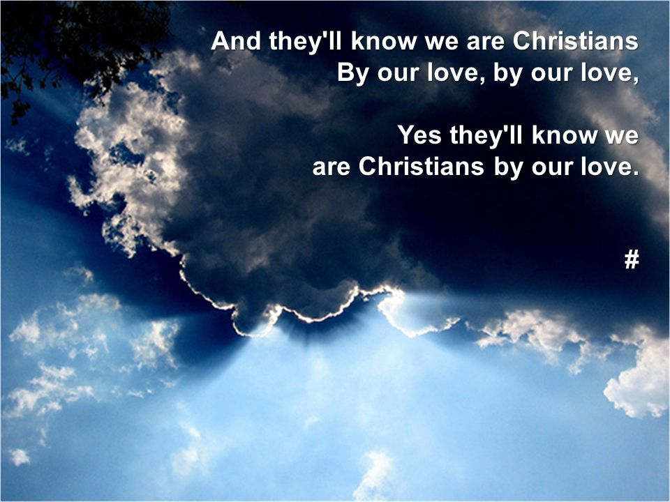 And they'll know we are Christians By our love, by our love, Yes they'll know we are Christians by our love. #