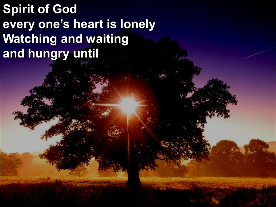 Spirit of God every one's heart is lonely Watching and waiting and hungry until