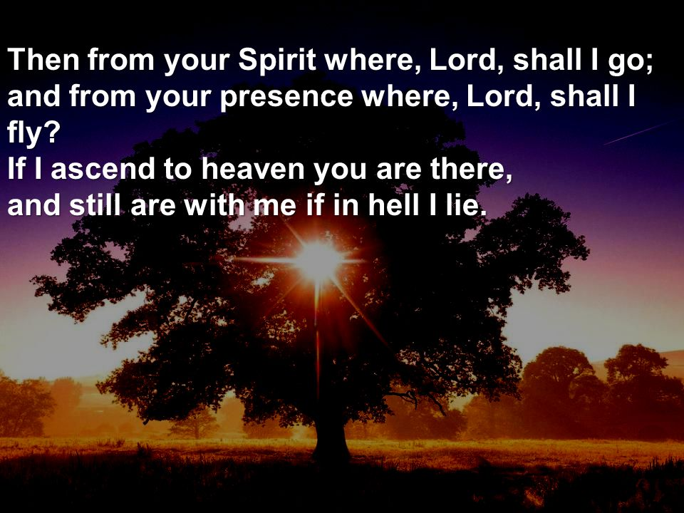 Then from your Spirit where, Lord, shall I go; and from your presence where, Lord, shall I fly? If I ascend to heaven you are there, and still are wit