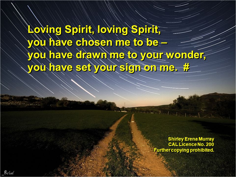 Loving Spirit, loving Spirit, you have chosen me to be – you have drawn me to your wonder, you have set your sign on me. # Shirley Erena Murray CAL Li