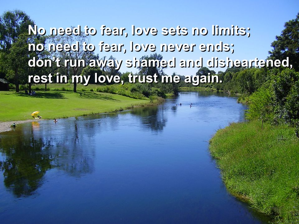 No need to fear, love sets no limits; no need to fear, love never ends; don't run away shamed and disheartened, rest in my love, trust me again.