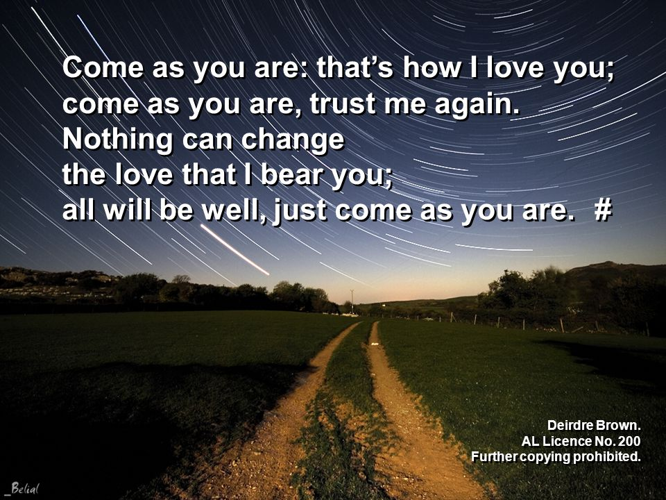 Come as you are: that's how I love you; come as you are, trust me again.