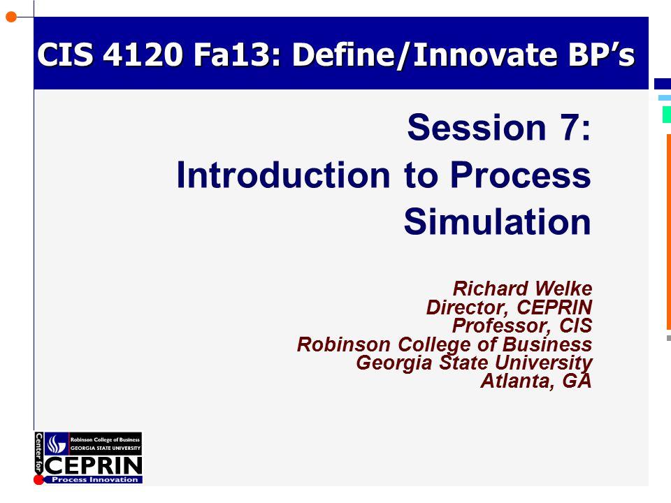 © Richard Welke 2002 CIS 4120 Fa13: Define/Innovate BP's Session 7: Introduction to Process Simulation Richard Welke Director, CEPRIN Professor, CIS R