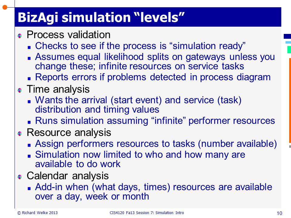 "CIS4120 Fa13 Session 7: Simulation Intro © Richard Welke 2013 BizAgi simulation ""levels"" Process validation Checks to see if the process is ""simulatio"