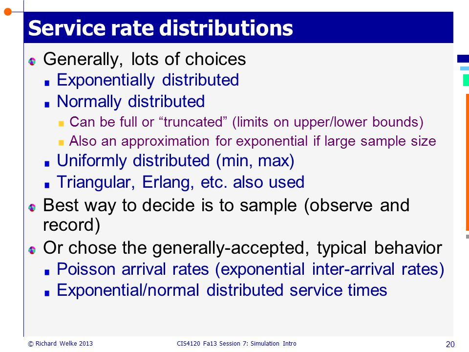 CIS4120 Fa13 Session 7: Simulation Intro © Richard Welke 2013 Service rate distributions Generally, lots of choices Exponentially distributed Normally