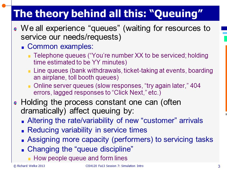 """CIS4120 Fa13 Session 7: Simulation Intro © Richard Welke 2013 The theory behind all this: """"Queuing"""" We all experience """"queues"""" (waiting for resources"""