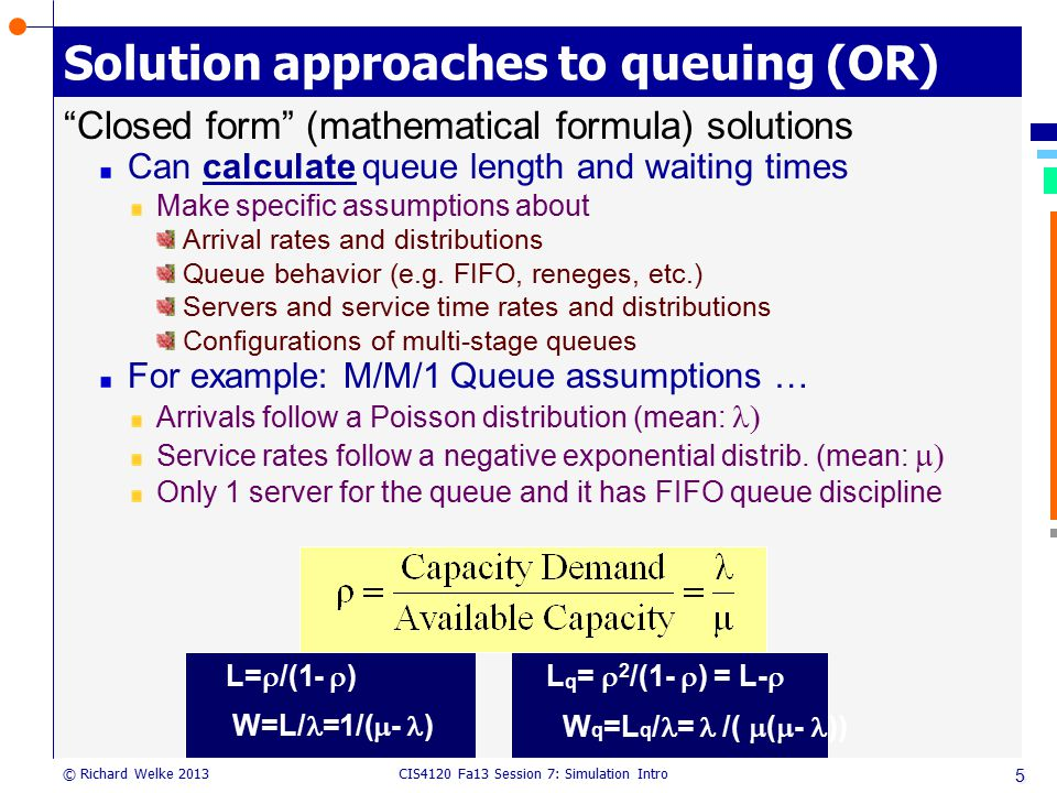 """CIS4120 Fa13 Session 7: Simulation Intro © Richard Welke 2013 Solution approaches to queuing (OR) """"Closed form"""" (mathematical formula) solutions Can c"""