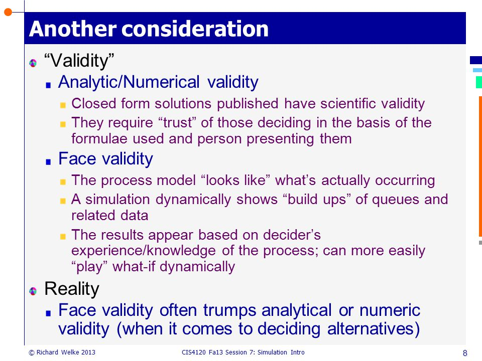 """CIS4120 Fa13 Session 7: Simulation Intro © Richard Welke 2013 Another consideration """"Validity"""" Analytic/Numerical validity Closed form solutions publi"""