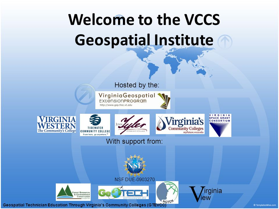 Welcome to the VCCS Geospatial Institute With support from: NSF DUE-0903270 Hosted by the: irginia V iew Geospatial Technician Education Through Virginia's Community Colleges (GTEVCC)