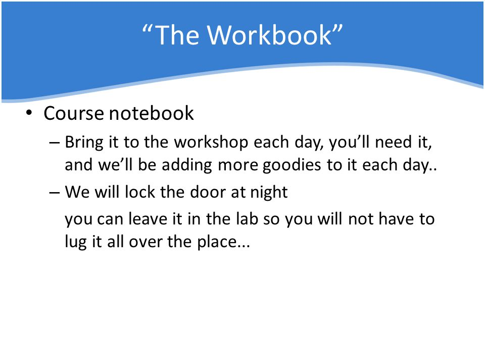 The Workbook Course notebook – Bring it to the workshop each day, you'll need it, and we'll be adding more goodies to it each day..