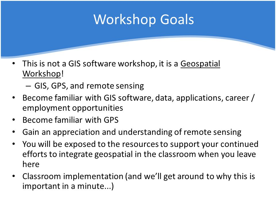 Workshop Goals This is not a GIS software workshop, it is a Geospatial Workshop.