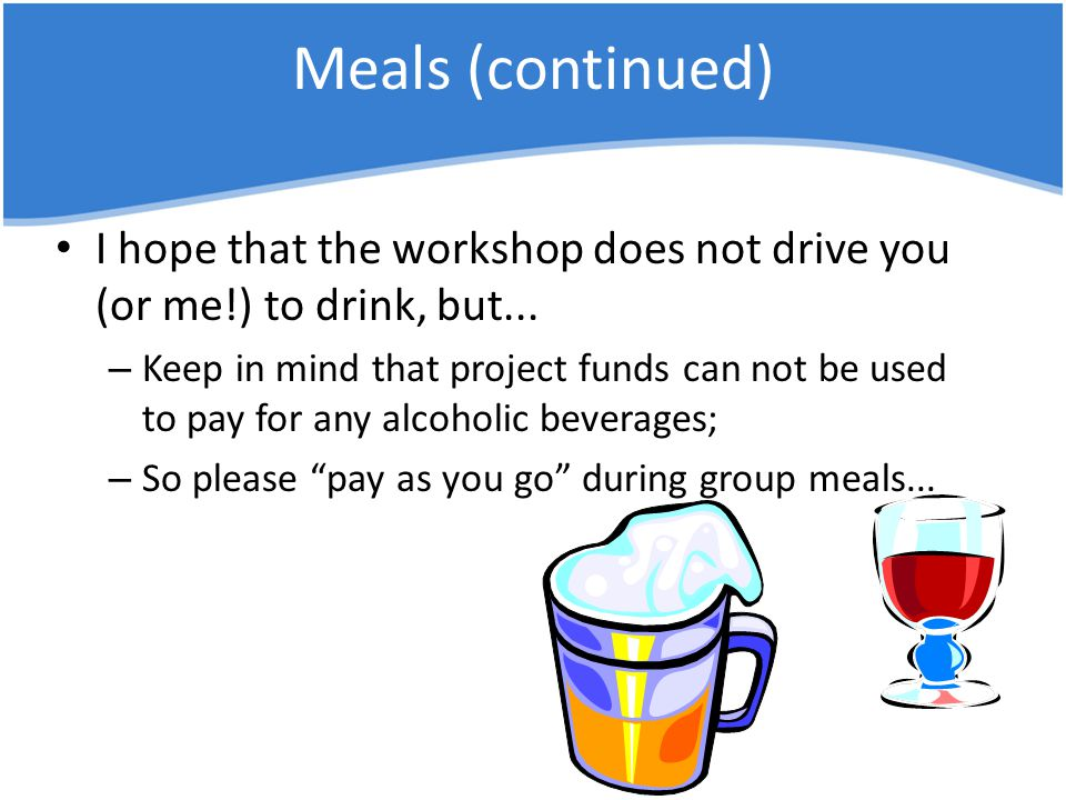 Meals (continued) I hope that the workshop does not drive you (or me!) to drink, but...