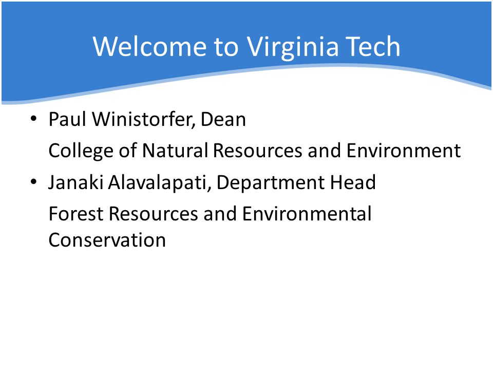 Welcome to Virginia Tech Paul Winistorfer, Dean College of Natural Resources and Environment Janaki Alavalapati, Department Head Forest Resources and Environmental Conservation
