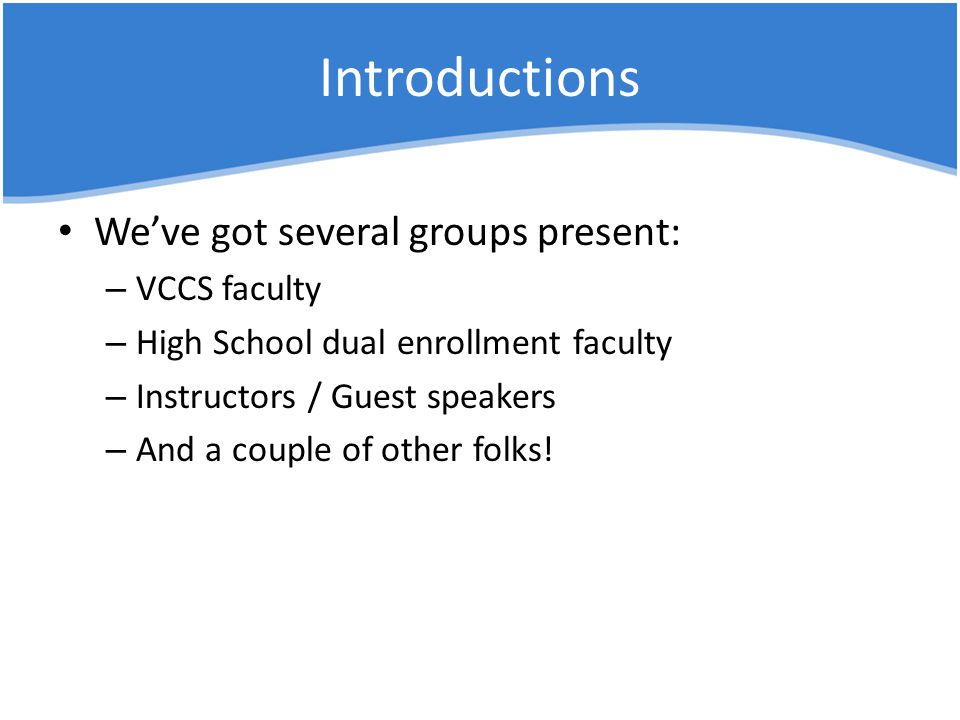 Introductions We've got several groups present: – VCCS faculty – High School dual enrollment faculty – Instructors / Guest speakers – And a couple of other folks!