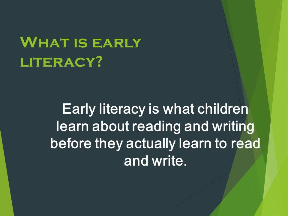 What is early literacy? Early literacy is what children learn about reading and writing before they actually learn to read and write.