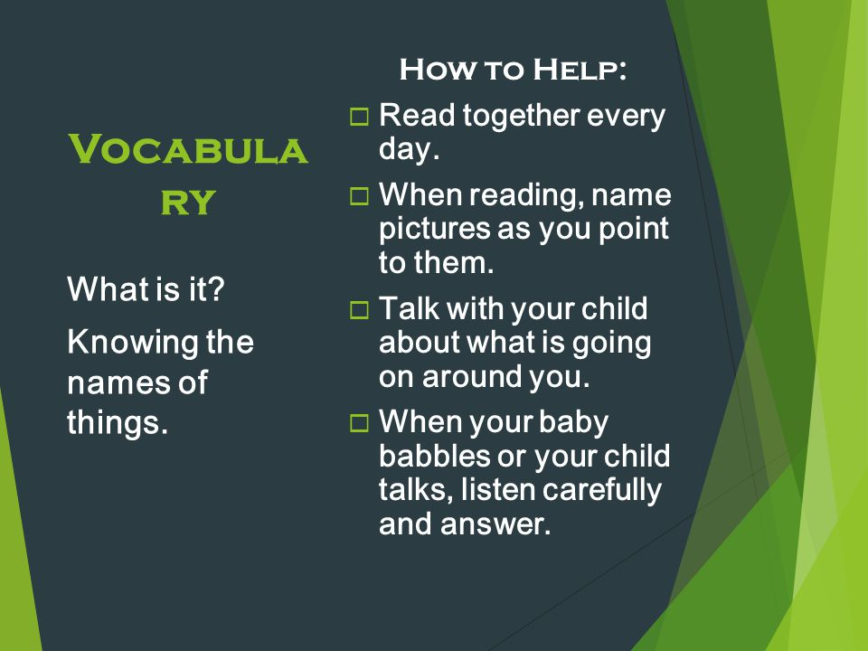 Vocabula ry How to Help:  Read together every day.  When reading, name pictures as you point to them.  Talk with your child about what is going on