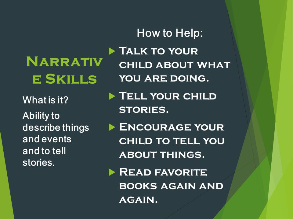 Narrativ e Skills How to Help:  Talk to your child about what you are doing.  Tell your child stories.  Encourage your child to tell you about thin