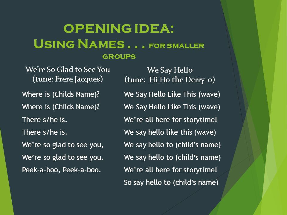 OPENING IDEA: Using Names... for smaller groups We're So Glad to See You (tune: Frere Jacques) Where is (Childs Name)? There s/he is. We're so glad to