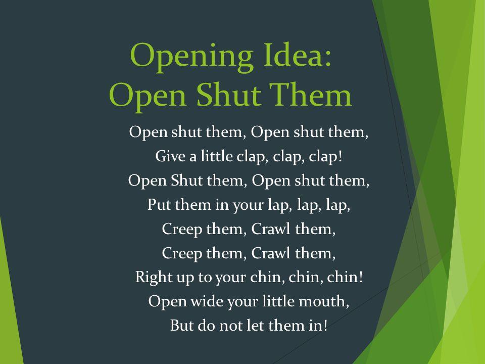 Opening Idea: Open Shut Them Open shut them, Give a little clap, clap, clap! Open Shut them, Open shut them, Put them in your lap, lap, lap, Creep the