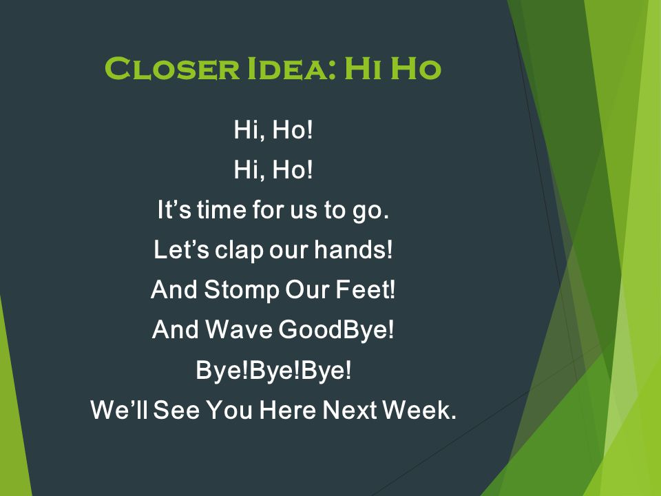 Closer Idea: Hi Ho Hi, Ho! It's time for us to go. Let's clap our hands! And Stomp Our Feet! And Wave GoodBye! Bye!Bye!Bye! We'll See You Here Next We