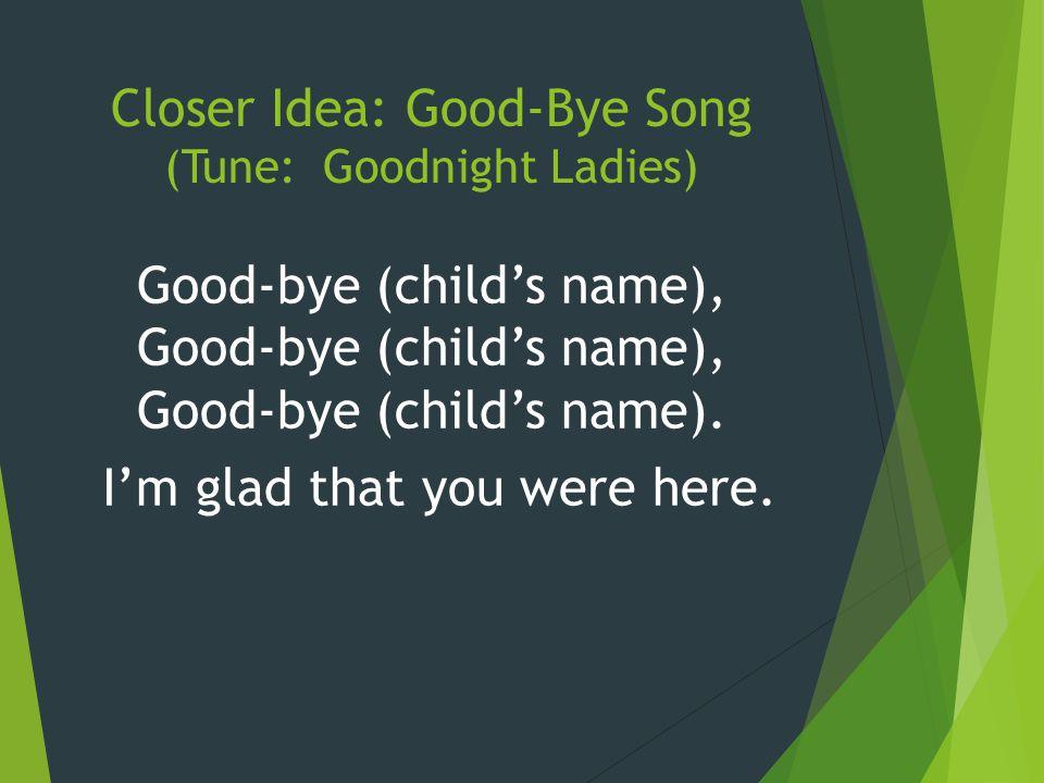 Closer Idea: Good-Bye Song (Tune: Goodnight Ladies) Good-bye (child's name), Good-bye (child's name), Good-bye (child's name). I'm glad that you were