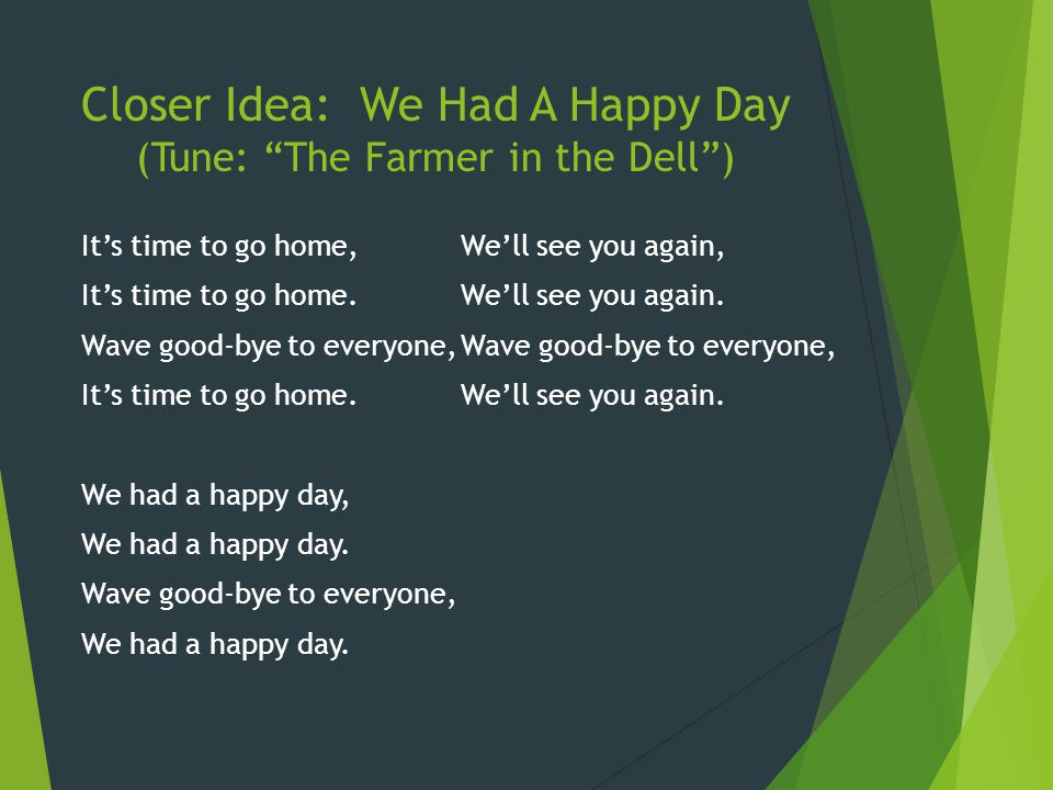 """Closer Idea: We Had A Happy Day (Tune: """"The Farmer in the Dell"""") It's time to go home, It's time to go home. Wave good-bye to everyone, It's time to g"""