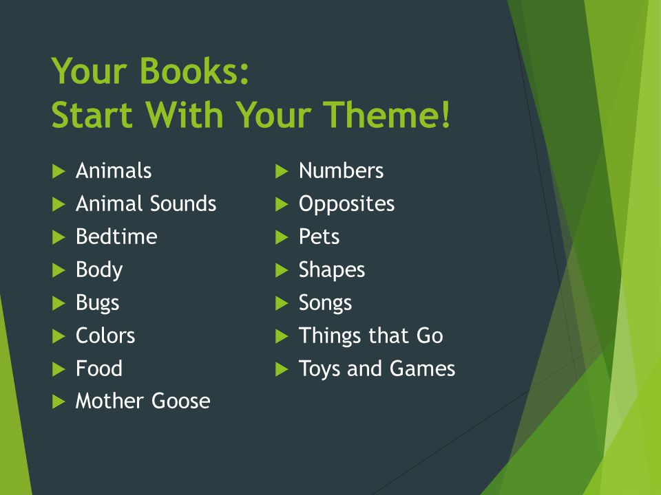 Your Books: Start With Your Theme!  Animals  Animal Sounds  Bedtime  Body  Bugs  Colors  Food  Mother Goose  Numbers  Opposites  Pets  Sha