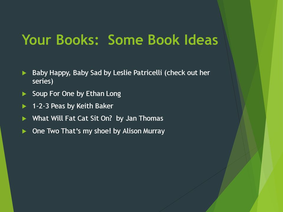 Your Books: Some Book Ideas  Baby Happy, Baby Sad by Leslie Patricelli (check out her series)  Soup For One by Ethan Long  1-2-3 Peas by Keith Bake