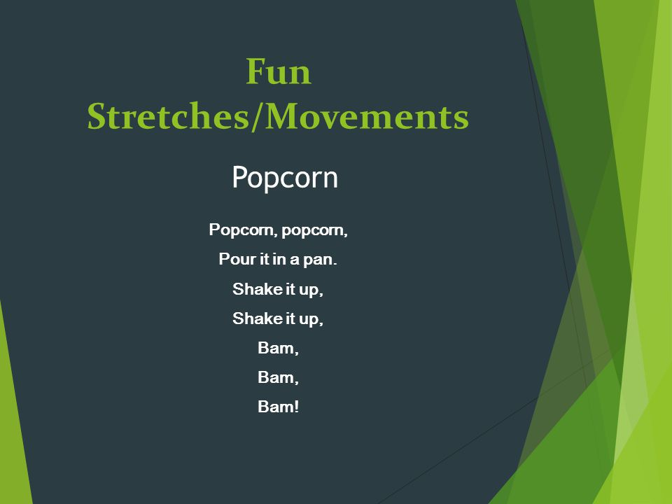 Fun Stretches/Movements Popcorn, popcorn, Pour it in a pan. Shake it up, Bam, Bam! Popcorn