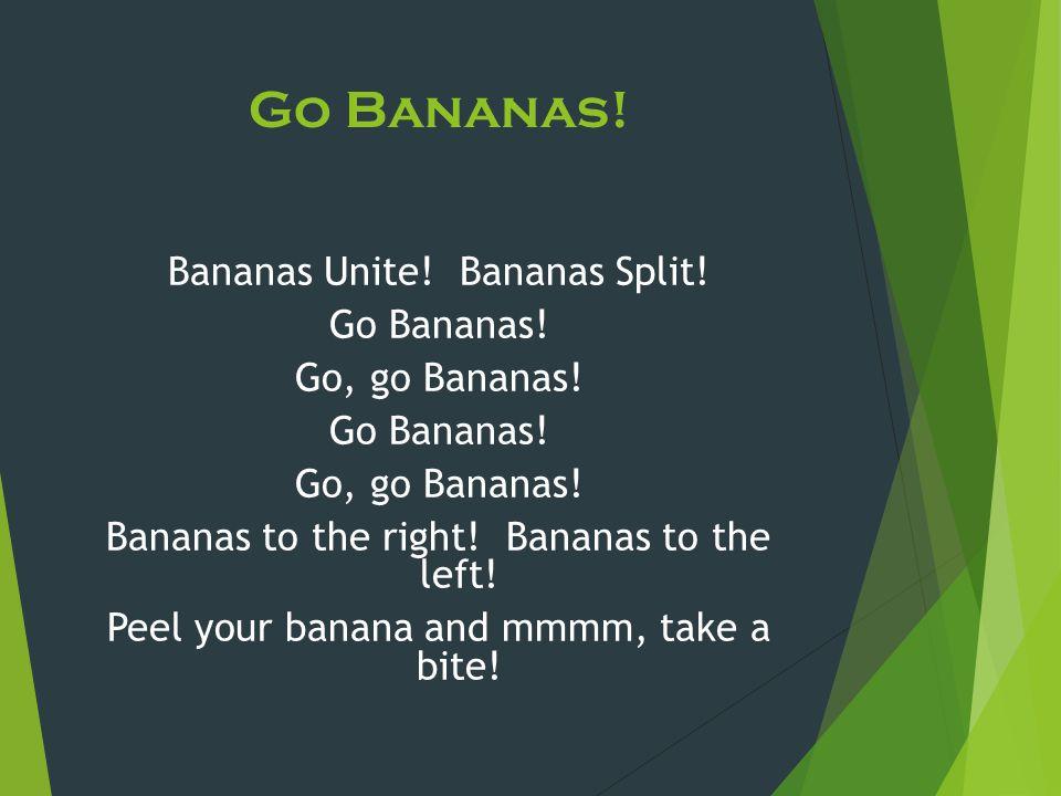 Go Bananas! Bananas Unite! Bananas Split! Go Bananas! Go, go Bananas! Go Bananas! Go, go Bananas! Bananas to the right! Bananas to the left! Peel your