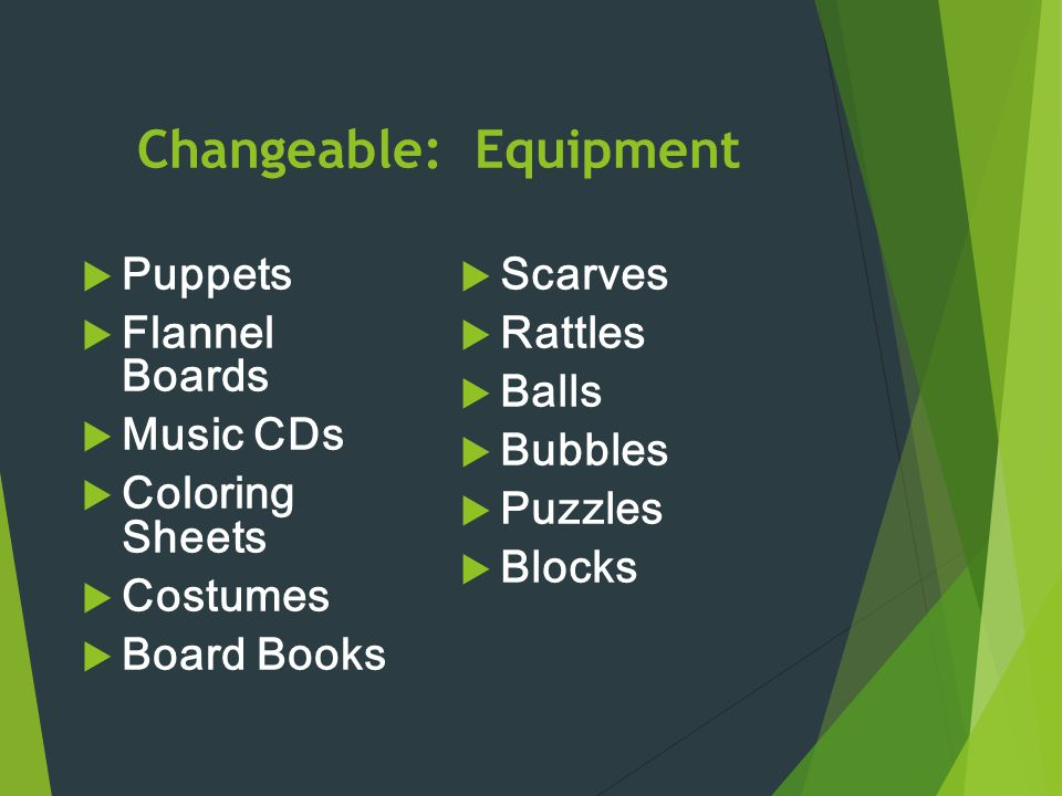 Changeable: Equipment  Puppets  Flannel Boards  Music CDs  Coloring Sheets  Costumes  Board Books  Scarves  Rattles  Balls  Bubbles  Puzzle