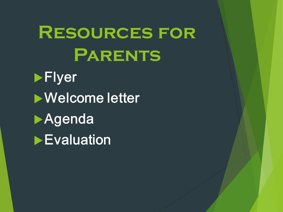Resources for Parents  Flyer  Welcome letter  Agenda  Evaluation