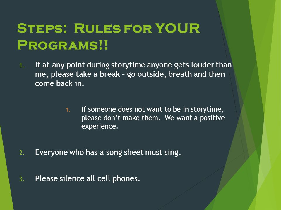 Steps: Rules for YOUR Programs!! 1. If at any point during storytime anyone gets louder than me, please take a break – go outside, breath and then com