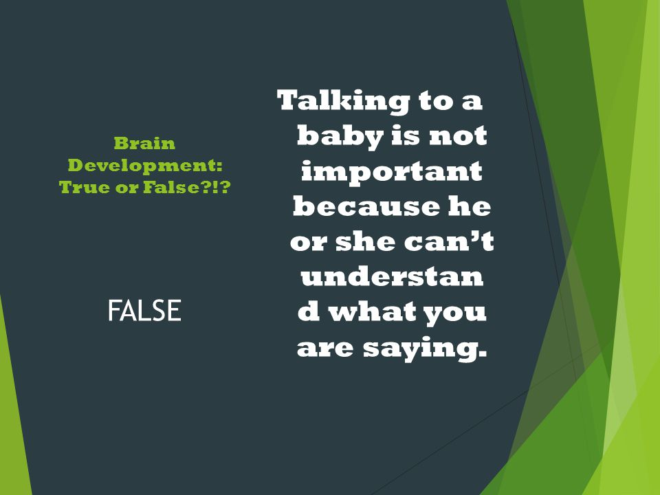 Brain Development: True or False?!? Talking to a baby is not important because he or she can't understan d what you are saying. FALSE
