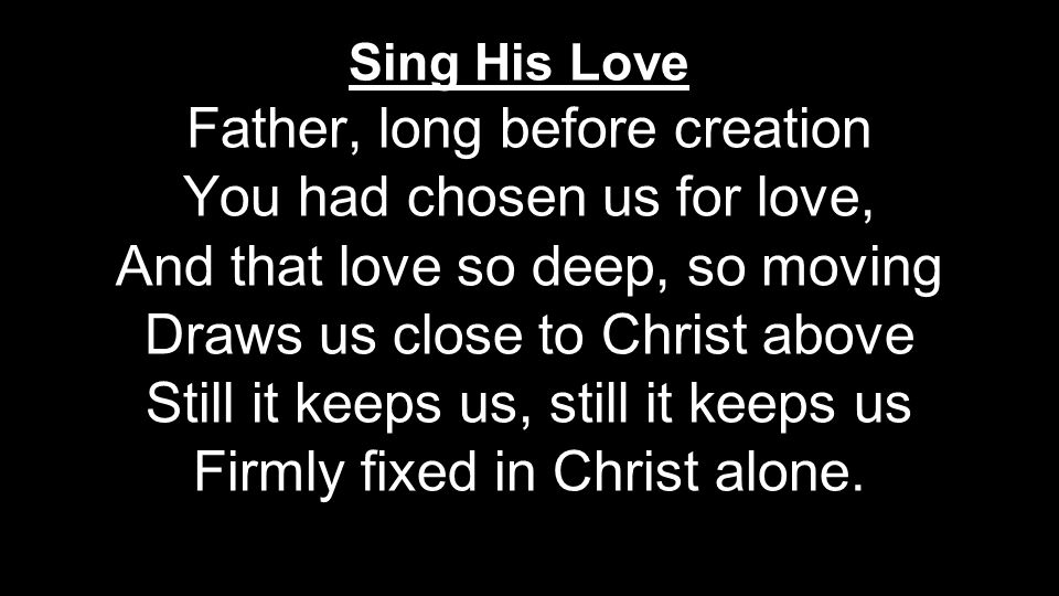 Father, long before creation You had chosen us for love, And that love so deep, so moving Draws us close to Christ above Still it keeps us, still it keeps us Firmly fixed in Christ alone.