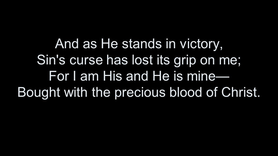 And as He stands in victory, Sin s curse has lost its grip on me; For I am His and He is mine— Bought with the precious blood of Christ.