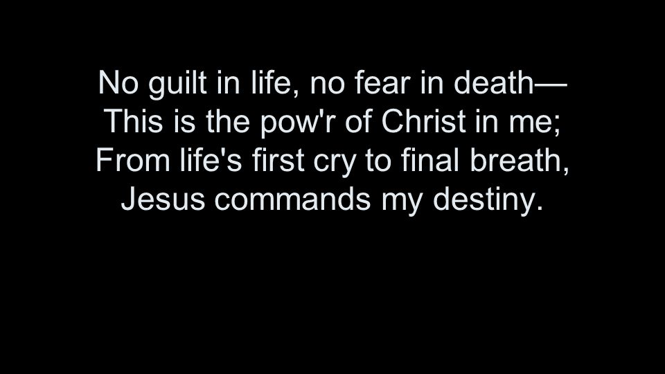 No guilt in life, no fear in death— This is the pow r of Christ in me; From life s first cry to final breath, Jesus commands my destiny.