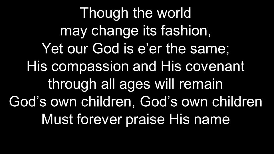 Though the world may change its fashion, Yet our God is e'er the same; His compassion and His covenant through all ages will remain God's own children, God's own children Must forever praise His name