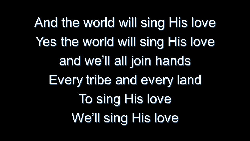 And the world will sing His love Yes the world will sing His love and we'll all join hands Every tribe and every land To sing His love We'll sing His love