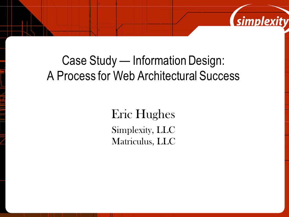 Case Study — Information Design: A Process for Web Architectural Success Eric Hughes Simplexity, LLC Matriculus, LLC