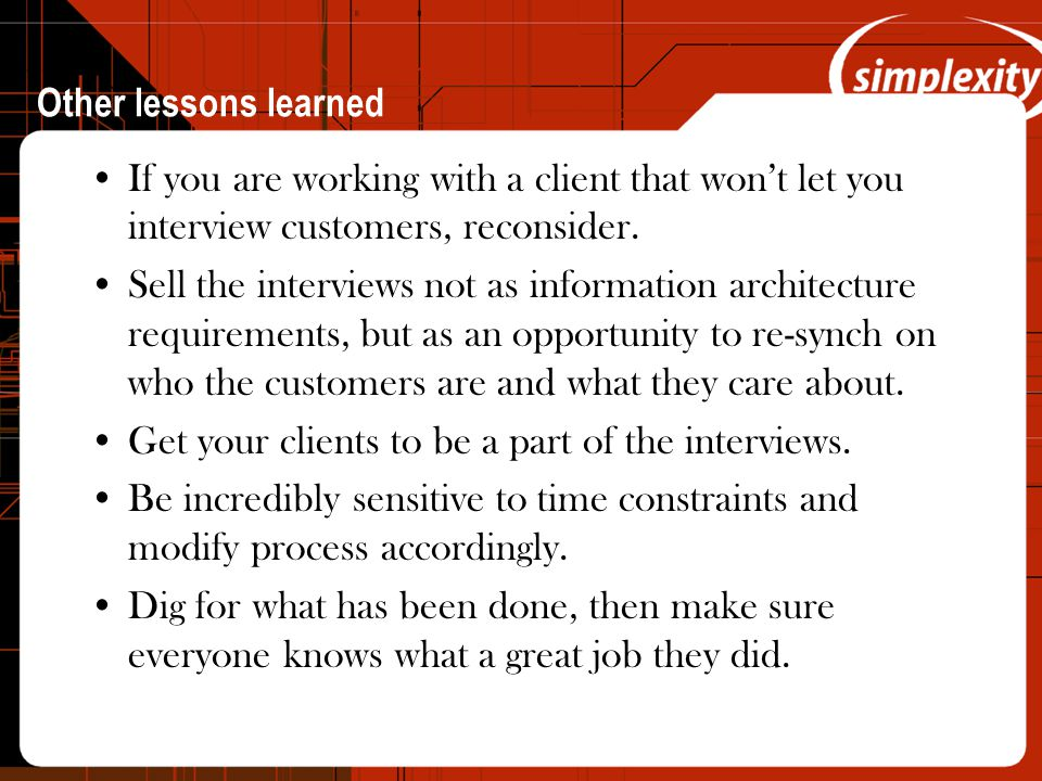 Other lessons learned If you are working with a client that won't let you interview customers, reconsider.