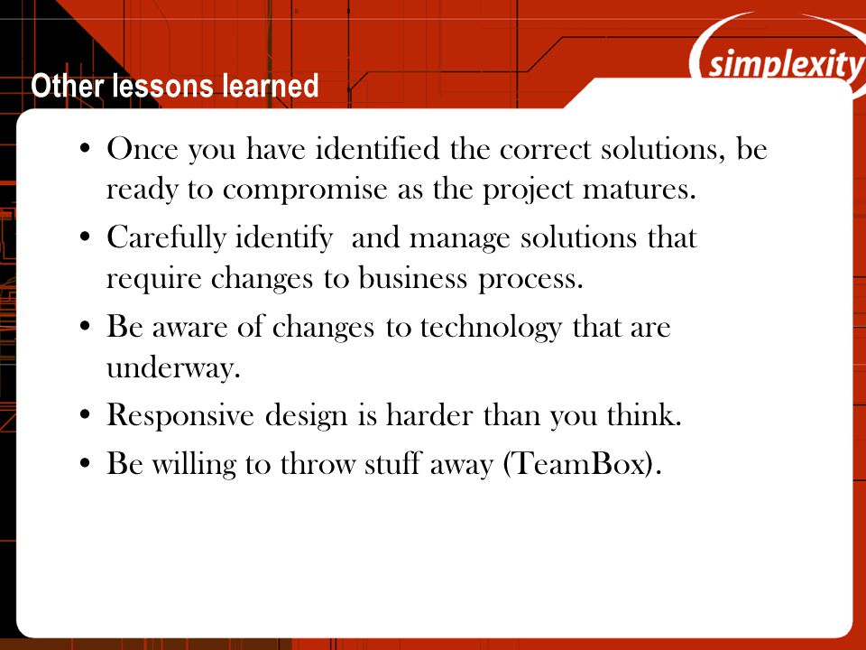 Other lessons learned Once you have identified the correct solutions, be ready to compromise as the project matures.