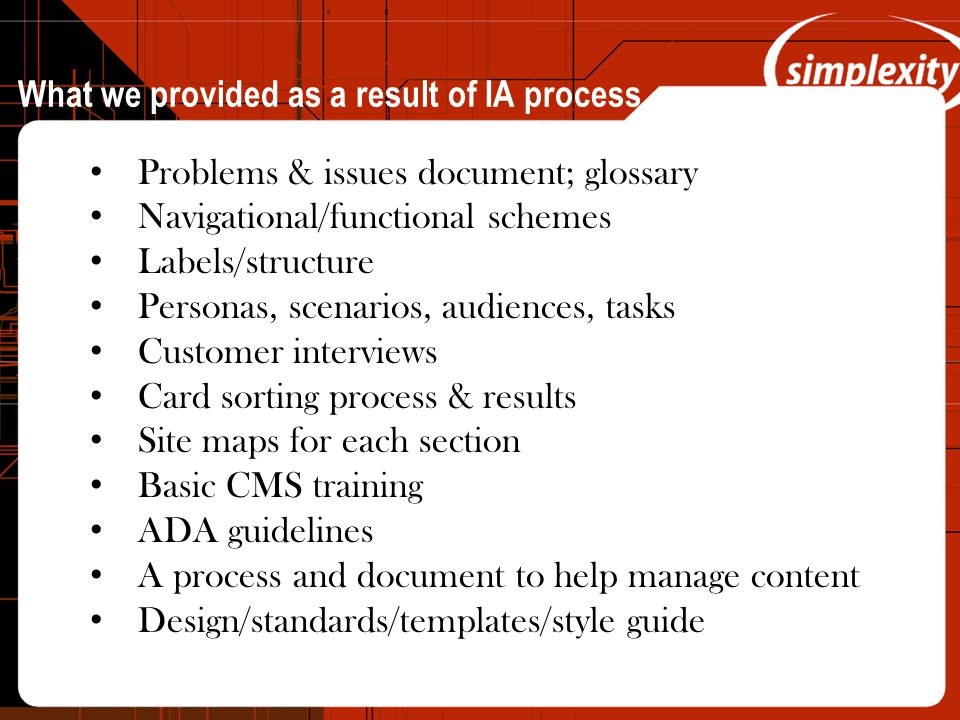 What we provided as a result of IA process Problems & issues document; glossary Navigational/functional schemes Labels/structure Personas, scenarios,