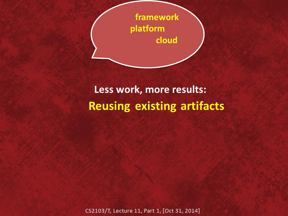Reusing CS2103/T, Lecture 11, Part 1, [Oct 31, 2014] Less work, more results: existingartifacts blah framework blah platform blah blah blah cloud blah blah blah …