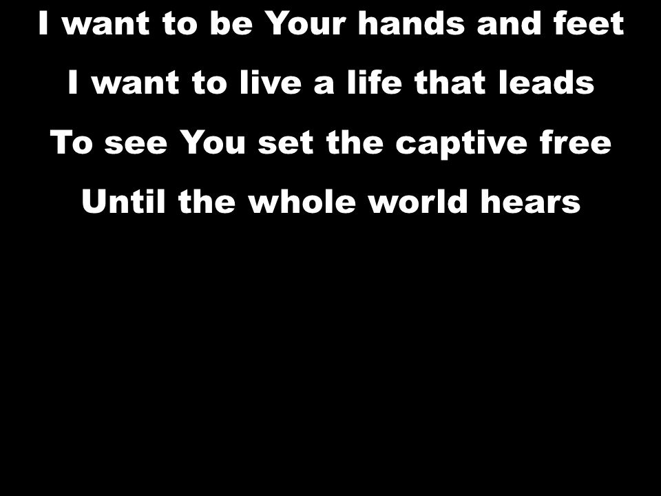 I want to be Your hands and feet I want to live a life that leads To see You set the captive free Until the whole world hears I want to be Your hands and feet I want to live a life that leads To see You set the captive free Until the whole world hears