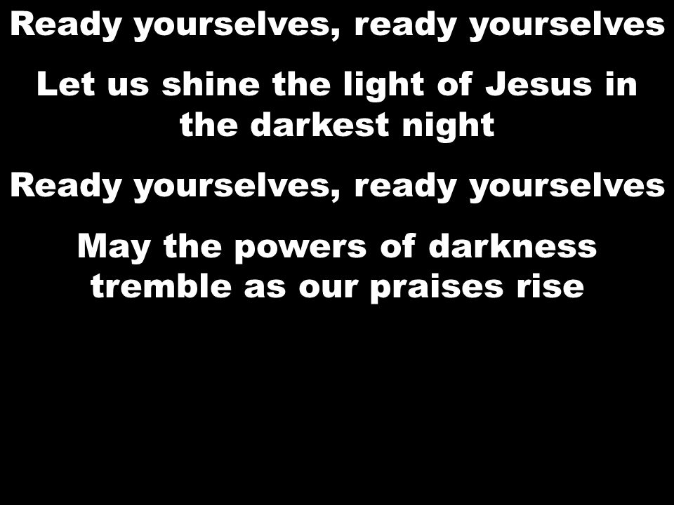 Ready yourselves, ready yourselves Let us shine the light of Jesus in the darkest night Ready yourselves, ready yourselves May the powers of darkness