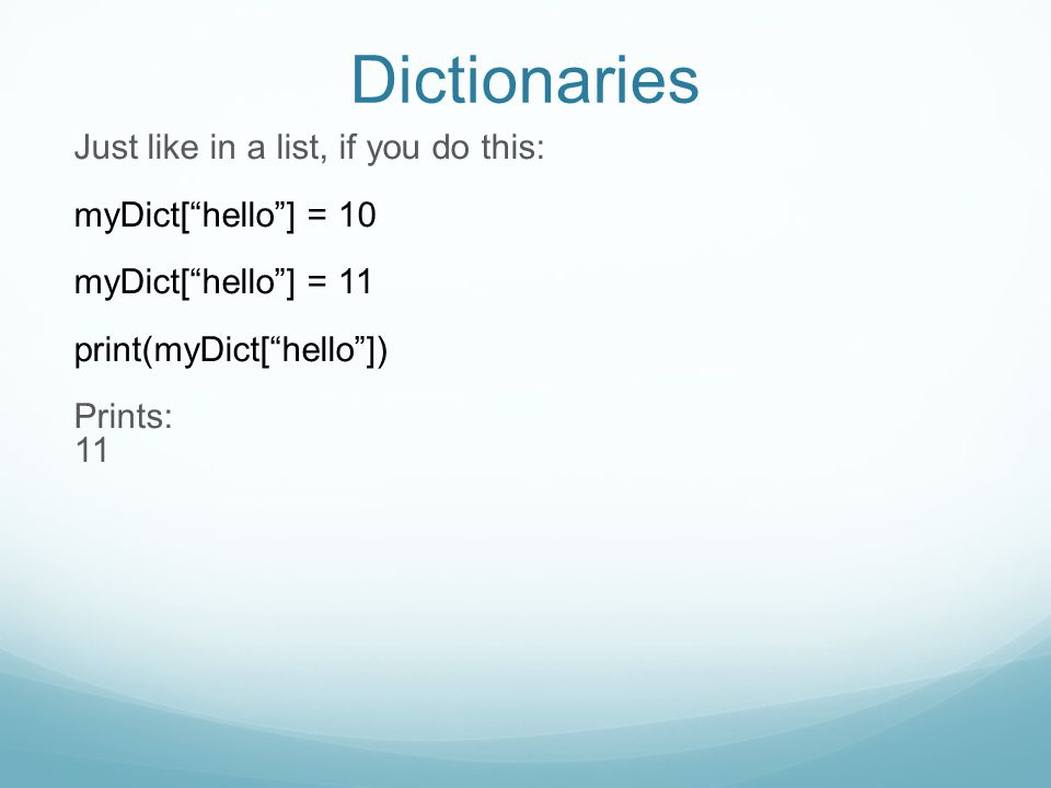 Dictionaries Just like in a list, if you do this: myDict[ hello ] = 10 myDict[ hello ] = 11 print(myDict[ hello ]) Prints: 11